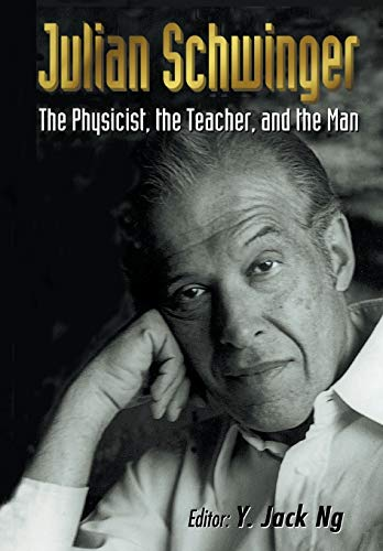 Julian Schwinger: The Physicist, the Teacher, and the Man: Ng, Yee Jack