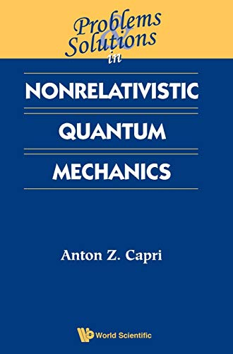 Problems And Solutions In Nonrelativistic Quantum Mechanics: Anton Z. Capri