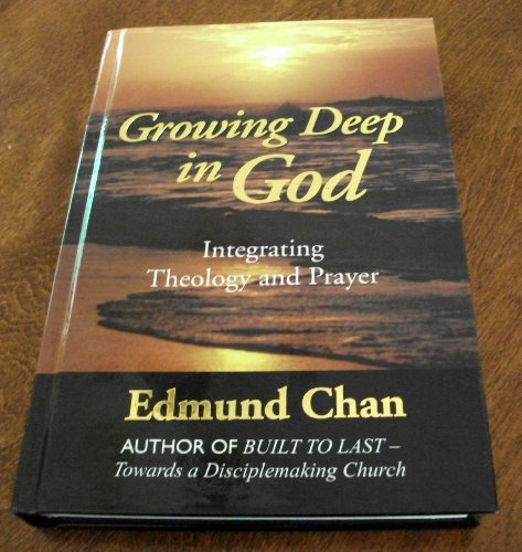 Growing Deep With God: Integrating Theology and Prayer: Chan, Edmund