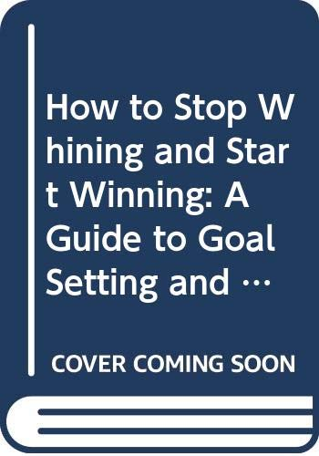 9789810479398: How to Stop Whining and Start Winning: A Guide to Goal Setting and Time Management