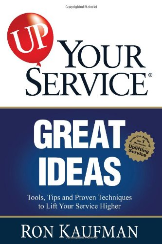 UP! Your Service Great Ideas: Tools, Tips and Proven Techniques to Lift Your Service Higher (UP! ...