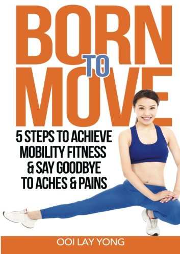 9789810934484: Born to Move: 5 Steps to Achieve Mobility Fitness & Say Goodbye to Aches and Pains