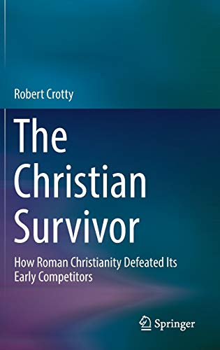 The Christian Survivor: How Roman Christianity Defeated Its Early Competitors: Robert Crotty