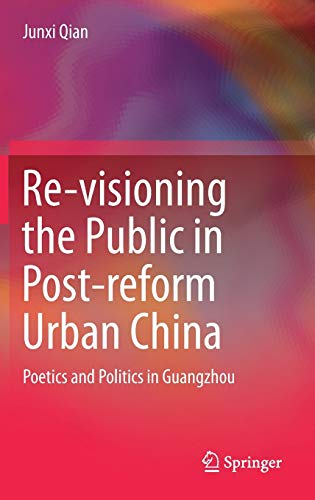 Re-visioning the Public in Post-reform Urban China: Poetics and Politics in Guangzhou: Junxi Qian