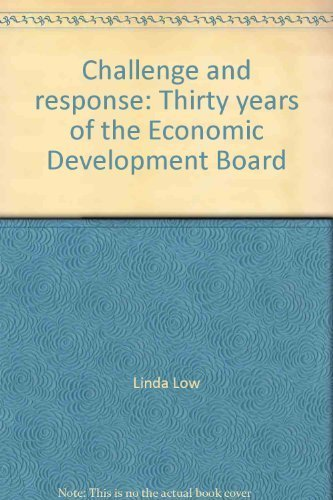 Challenge and response: Thirty years of the Economic Development Board: Linda Low, Toh Mun Heng, ...