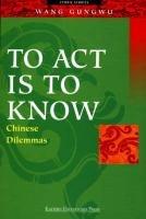 To Act Is to Know: Chinese Dilemmas (9812102442) by Gungwu, Wang; Wang, Gungwu