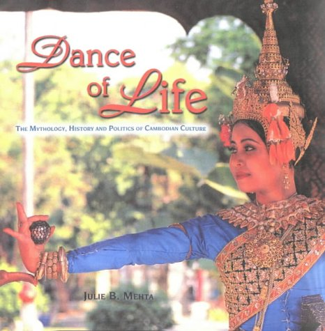 Dance of Life: The Mythology, History and Politics of Cambodian Culture: Mehta, Julie B.