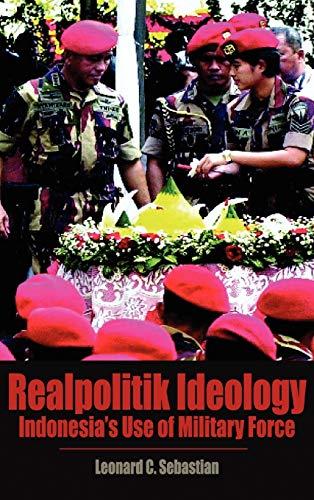 Realpolitik Ideology: Indonesias Use of Military Force: Leonard C Sebastian