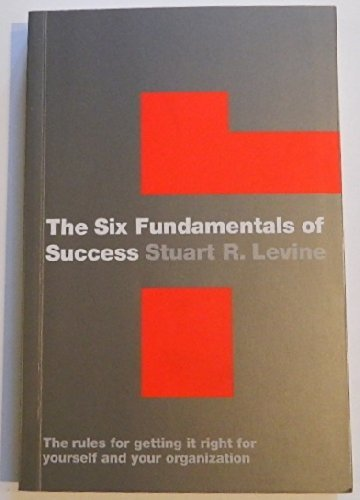 The Six Fundamentals of Success: The Rules for Getting It Right for Yourself and Your Organization:...