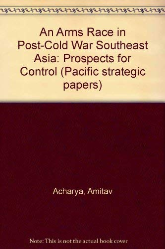 An Arms Race in Post-Cold War Southeast Asia: Prospects for Control (Pacific strategic papers): ...