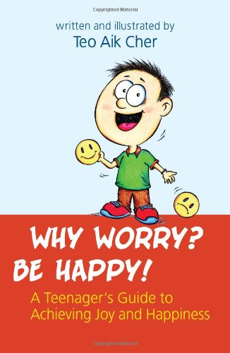 9789814305648: Why Worry? Be Happy! -- A Teenager's Guide to Achieving Joy and Happiness