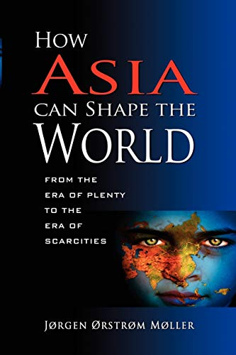 How Asia Can Shape the World: From the Era of Plenty to the Era of Scarcities (Paperback): Jorgen ...
