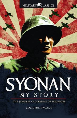 9789814328524: Military Classics: Syonan My Story: The Japanese Occupation of Singapore