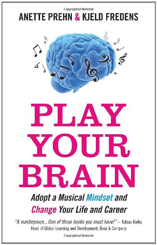 Play Your Brain : Adopt a Musical Mindset and Change your Life and Career: Prehn, Anette