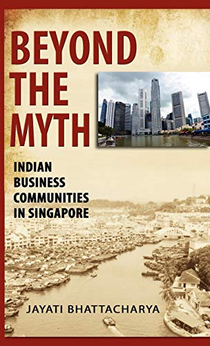 Beyond the Myth: Indian Business Communities in Singapore (Hardback): Jayati Bhattacharya