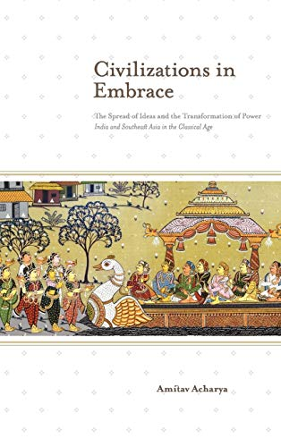 9789814379731: Civilizations in Embrace: The Spread of Ideas and the Transformation of Power; India and Southeast Asia in the Classical Age