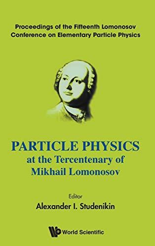 Particle Physics at the Tercentenary of Mikhail Lomonosov: Proceedings of the Fifteenth Lomonosov ...