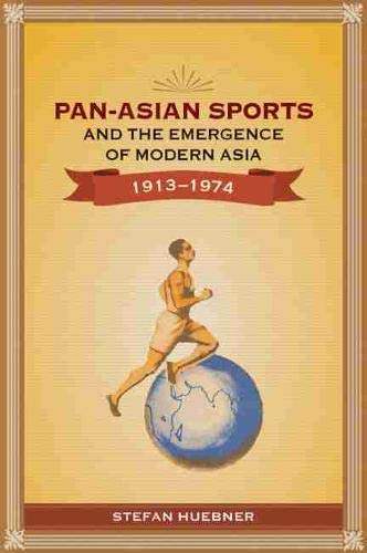 Pan-Asian Sports and the Emergence of Modern Asia, 1913-1974: Stefan Huebner