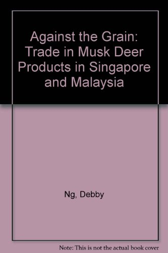 9789833393015: Against the Grain: Trade in Musk Deer Products in Singapore and Malaysia