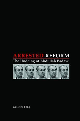 Arrested Reform: The Undoing of Abdullah Badawi: Ooi Kee Beng