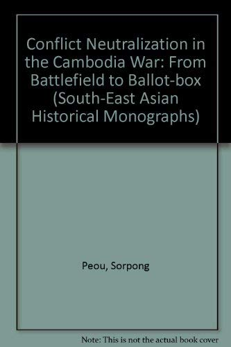 9789835600111: Conflict Neutralization in the Cambodia War: From Battlefield to Ballot-box (South-East Asian Social Science Monographs)