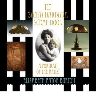 My Santa Barbara Scrap Book: a Portrait of the Artist Elizabeth Eaton Burton: Hattie Baresford, ...