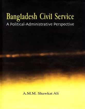 9789840517022: Bangladesh Civil Service ; A Political ? Administrative Perspective