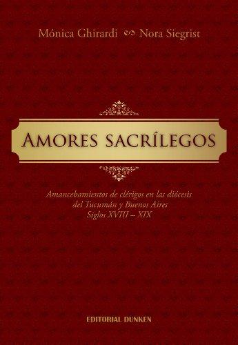 9789870258667: Amores sacrílegos. Amancebamientos de clérigos en las diócesis del Tucumán y Buenos Aires. Siglos XVIIII - XIX (Historia)