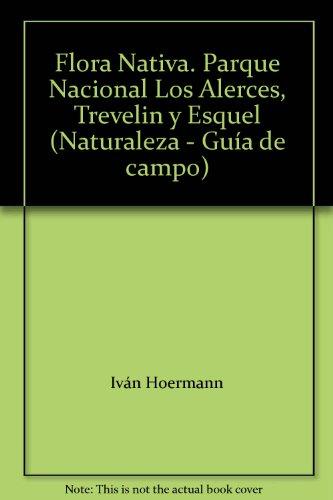 Flora Nativa. Parque Nacional Los Alerces, Trevelin y Esquel (Naturaleza - Gu?a de campo): Iv?n ...