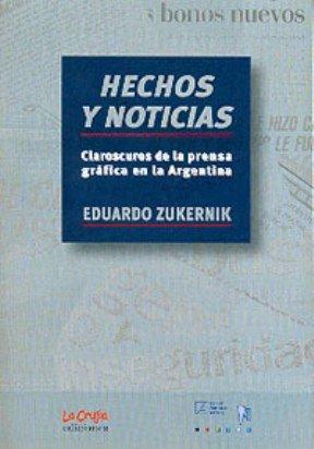 Hechos y noticias : claroscuros de la prensa gráfica en la Argentina.: Zukernik, Eduardo -