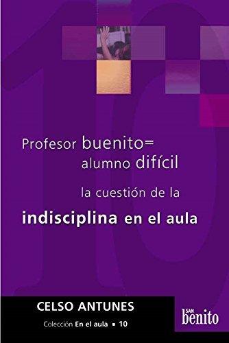 PROFESOR BUENITO = ALUMNO DIFICIL. LA CUESTION DE LA INDISCIPLINA EN EL AULA: ANTUNES, CELSO