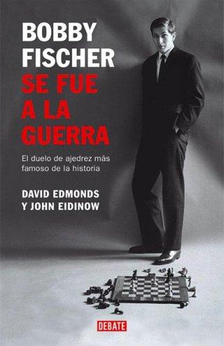 Bobby Fischer Se Fue a la Guerra: El Duelo de Ajedrez Mas Famoso de la Historia / Bobby Fischer Goes to War (Debate Historias) (Spanish Edition) (9871117280) by Edmonds, David; Eidinow, John