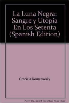9789871133321: La Luna Negra: Sangre y Utopia En Los Setenta (Spanish Edition)