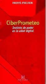 CiberPrometeo : instinto de poder en la edad digital.: Fischer, Hervé -