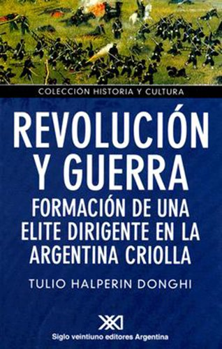 9789871220236: Revolucion y guerra. Formacion de una elite dirigente en la Argentina criolla (Coleccion Historia y Cultura) (Spanish Edition)