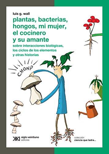 Plantas, Bacterias, Hongos, Mi Mujer El Cocinero: Wall, Luis G.