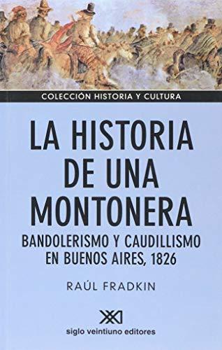 Historia de una montonera. Bandolerismo y caudillismo en Buenos Aires, 1826 (Spanish Edition): Raul...