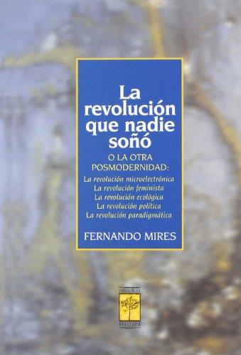La revolución que nadie soñó, o, la otra posmodernidad. La revolución microelectrónica, la revolución femenista, la revolución ecológica, la revolución política, la revolución paradigmática. - Mires, Fernando
