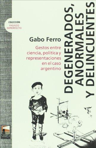 9789871307302: Degenerados, anormales y delincuentes. Gestos entre ciencia, politica y representaciones en el caso argentino (Spanish Edition)