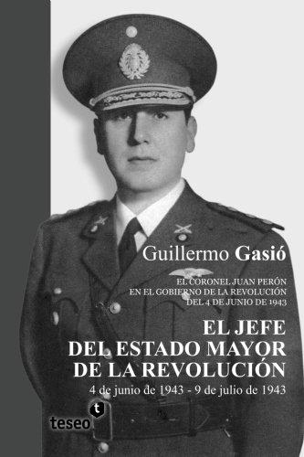9789871867707: El Jefe del Estado Mayor de la Revolución: El coronel Juan Perón en el gobierno de la Revolución del 4 de junio de 1943 (Spanish Edition)