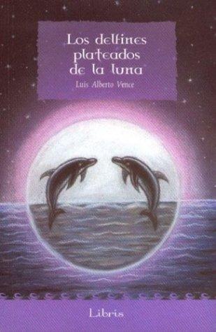 Los Delfines Plateados de La Luna (Spanish Edition): Vence, Luis Alberto