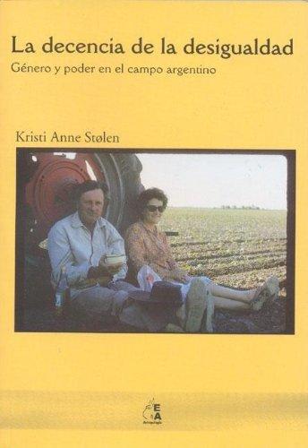 La decencia de la desigualdad. Género y poder en el campo argentino.: Stolen, Kristi Anne.