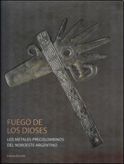 Fuego de los dioses : Los metales precolombinos del Noroeste Argentino.: Goretti, Matteo, 1964- (...