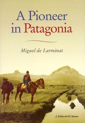 A Pioneer In Patagonia: The Remarkable Life: Miguel de Larminat