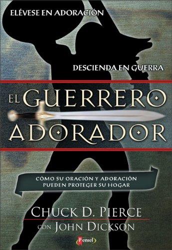 El Guerrero Adorador: Cómo Su Oración y Adoración Pueden Proteger Su Hogar (Spanish Edition): Chuck...