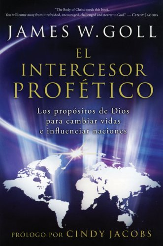 El intercesor profético: Los propósitos de Dios para cambiar vidas e influenciar naciones (Spanish Edition) (987557225X) by James Goll