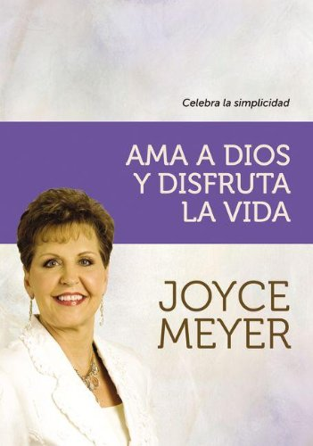 Ama a Dios y disfruta la vida / Love God and Enjoy Life: Celebra La Simplicidad / Celebrate Simplicity (Spanish Edition) (9789875573062) by Meyer, Joyce
