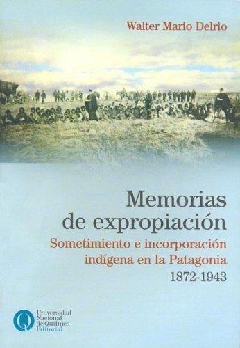 9789875580497: Memorias de Expropiacion: Sometimiento E Incorporacion Indigena En La Patagonia, 1872-1943 (Coleccion Convergencia) (Spanish Edition)