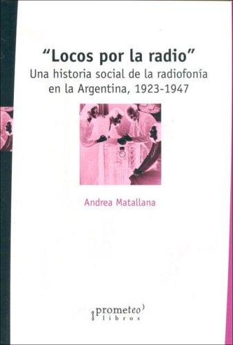 Locos Por La Radio: Una Historia Social De La Radiofonia En La Argentina, 1923-1947 by Andrea ...