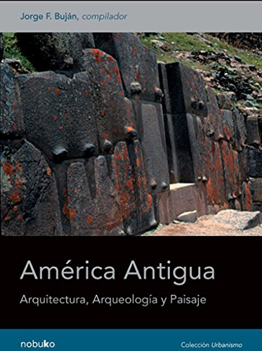 America Antigua: Arquitectura, Arqueologia y Paisaje / Ancient America: Architecture, Archaeology and Landscape (Spanish Edition)